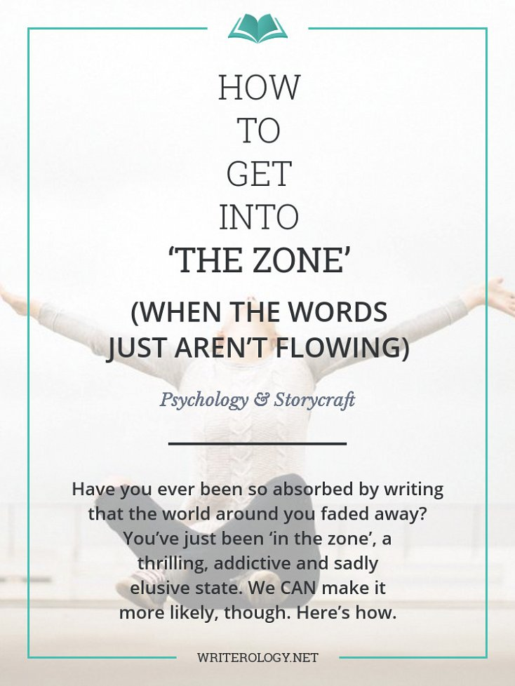 Have you ever been so absorbed by writing that the world around you faded away? Then you'll know what I mean when I talk about being 'in the zone'. It's thrilling, it's addictive and, sadly, it's often elusive—but we CAN make it more likely. Here's how. | Writerology.net
